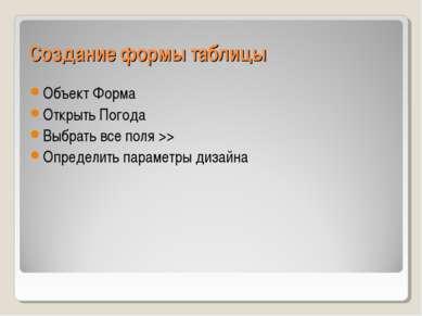 Создание формы таблицы Объект Форма Открыть Погода Выбрать все поля >> Опреде...