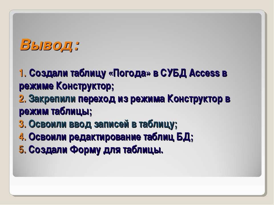 Вывод: 1. Создали таблицу «Погода» в СУБД Access в режиме Конструктор; 2. Зак...