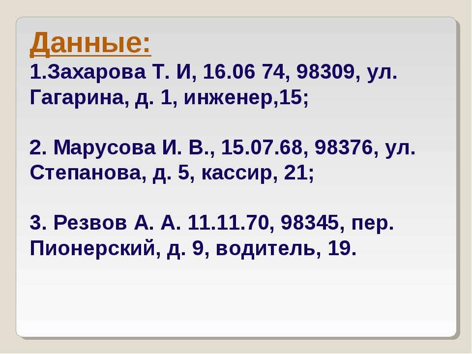 Данные: Захарова Т. И, 16.06 74, 98309, ул. Гагарина, д. 1, инженер,15; 2. Ма...