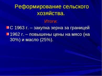 Реформирование сельского хозяйства. Итоги: С 1963 г. – закупка зерна за грани...