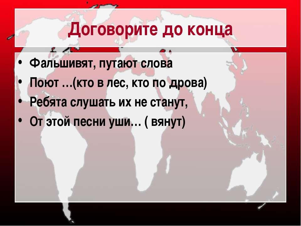 Договорите до конца Фальшивят, путают слова Поют …(кто в лес, кто по дрова) Р...