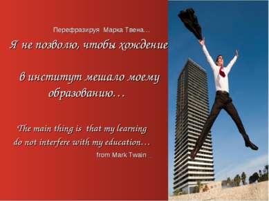 Перефразируя Марка Твена… Я не позволю, чтобы хождение в институт мешало моем...