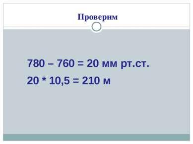 Проверим 780 – 760 = 20 мм рт.ст. 20 * 10,5 = 210 м