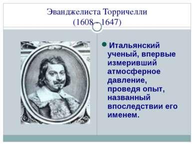Эванджелиста Торричелли (1608 - 1647) Итальянский ученый, впервые измеривший ...