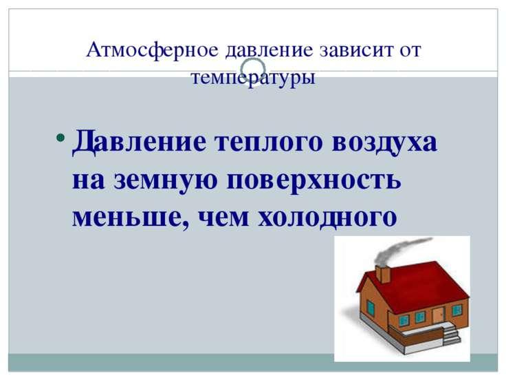 Атмосферное давление зависит от температуры Давление теплого воздуха на земну...