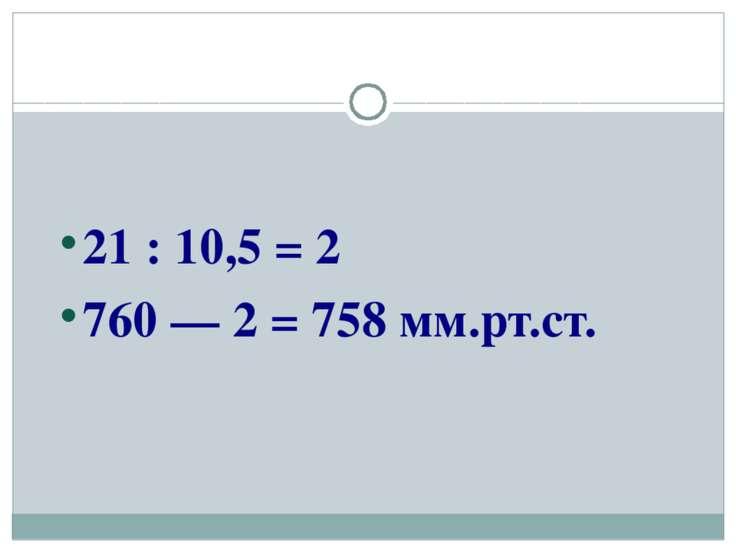 21 : 10,5 = 2 760 — 2 = 758 мм.рт.ст.