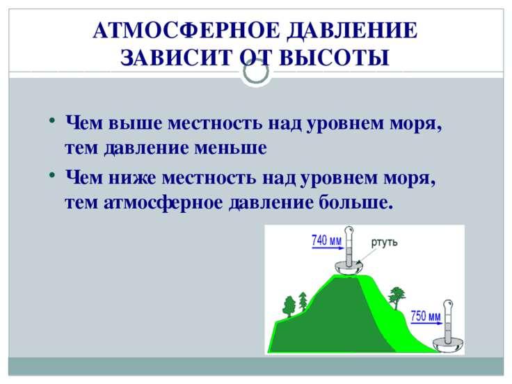 АТМОСФЕРНОЕ ДАВЛЕНИЕ ЗАВИСИТ ОТ ВЫСОТЫ Чем выше местность над уровнем моря, т...
