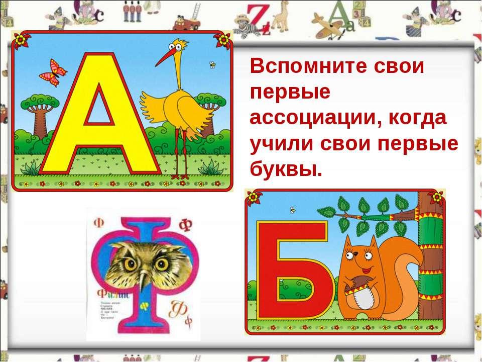 Вспомните свои первые ассоциации, когда учили свои первые буквы.