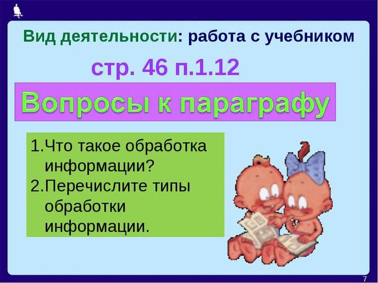 Вид деятельности: работа с учебником * стр. 46 п.1.12 Что такое обработка инф...