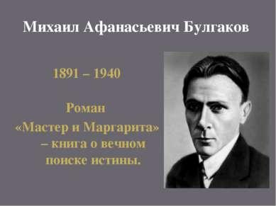 Михаил Афанасьевич Булгаков 1891 – 1940 Роман «Мастер и Маргарита» – книга о ...