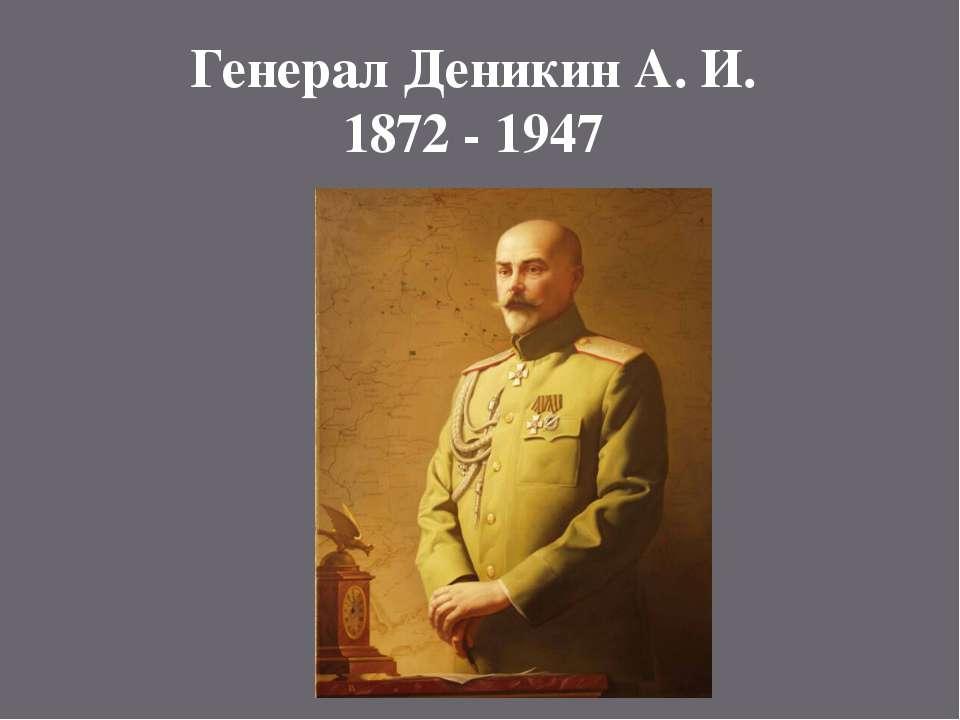Генерал Деникин А. И. 1872 - 1947
