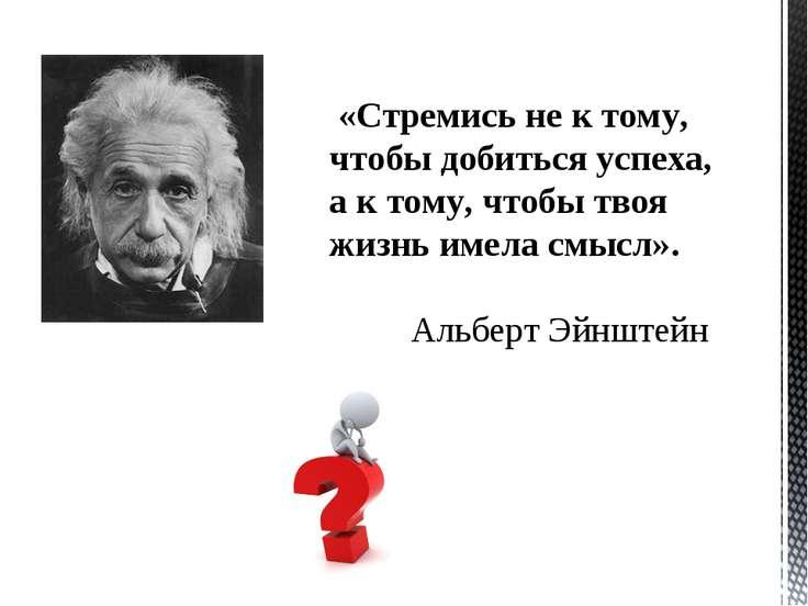 «Стремись не к тому, чтобы добиться успеха, а к тому, чтобы твоя жизнь имела ...