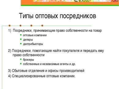 Типы оптовых посредников 1) Посредники, принимающие право собственности на то...