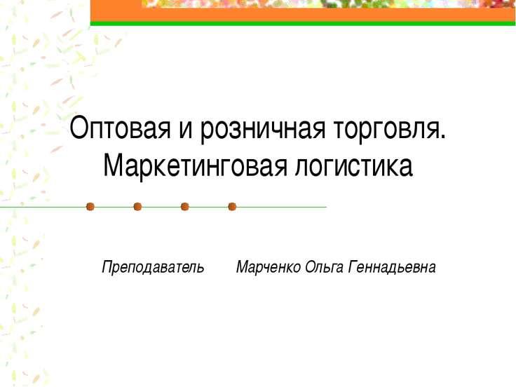 Оптовая и розничная торговля. Маркетинговая логистика Преподаватель Марченко ...