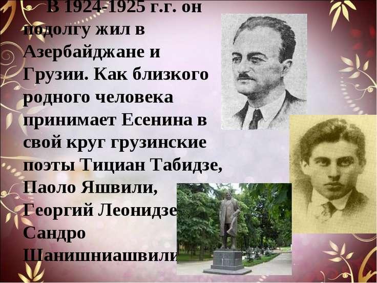В 1924-1925 г.г. он подолгу жил в Азербайджане и Грузии. Как близкого родного...