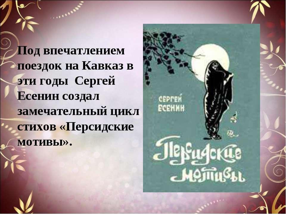 Под впечатлением поездок на Кавказ в эти годы Сергей Есенин создал замечатель...