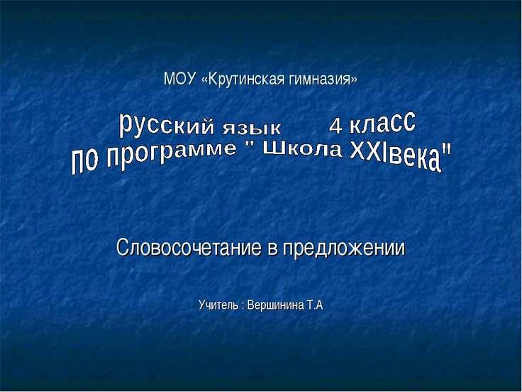 МОУ «Крутинская гимназия» Словосочетание в предложении Учитель : Вершинина Т.А