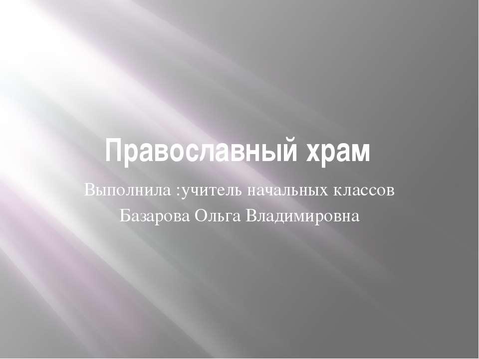 Православный храм Выполнила :учитель начальных классов Базарова Ольга Владими...