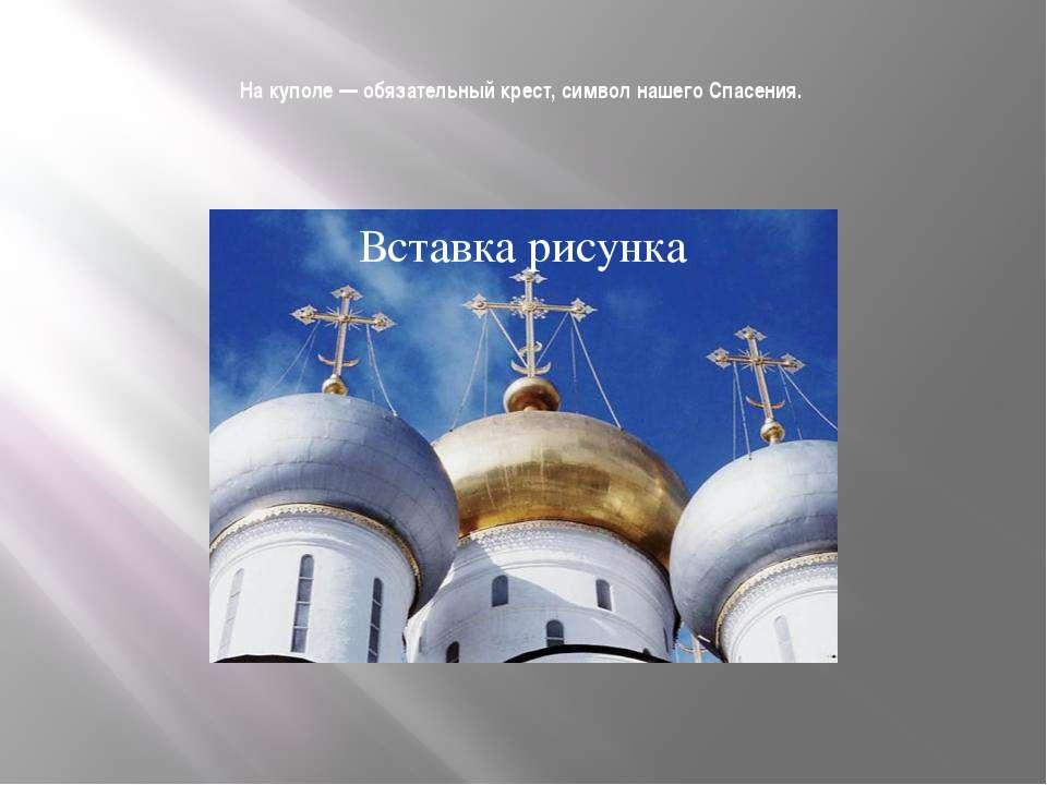 На куполе — обязательный крест, символ нашего Спасения.