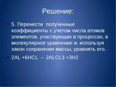 Решение: 5. Перенести полученные коэффициенты с учетом числа атомов элементов...