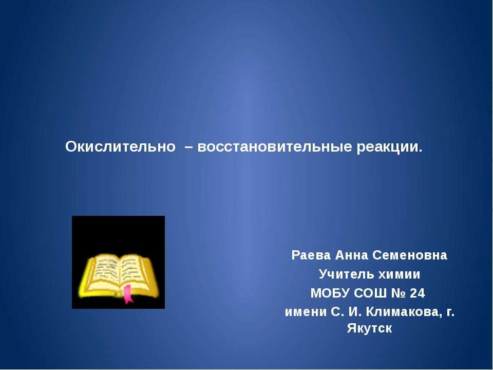 Окислительно – восстановительные реакции. Раева Анна Семеновна Учитель химии ...