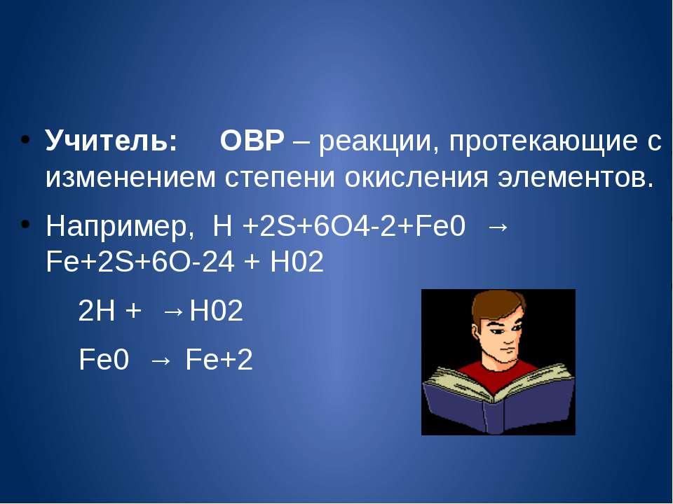 Учитель: ОВР – реакции, протекающие с изменением степени окисления элементов....