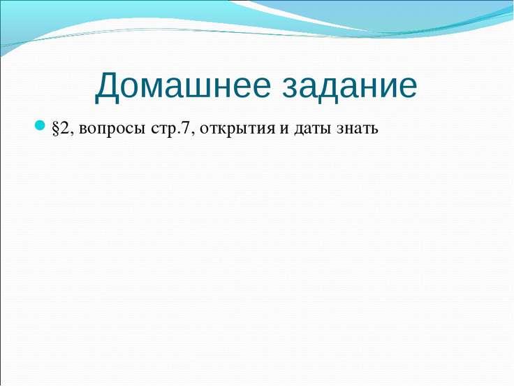 Домашнее задание §2, вопросы стр.7, открытия и даты знать