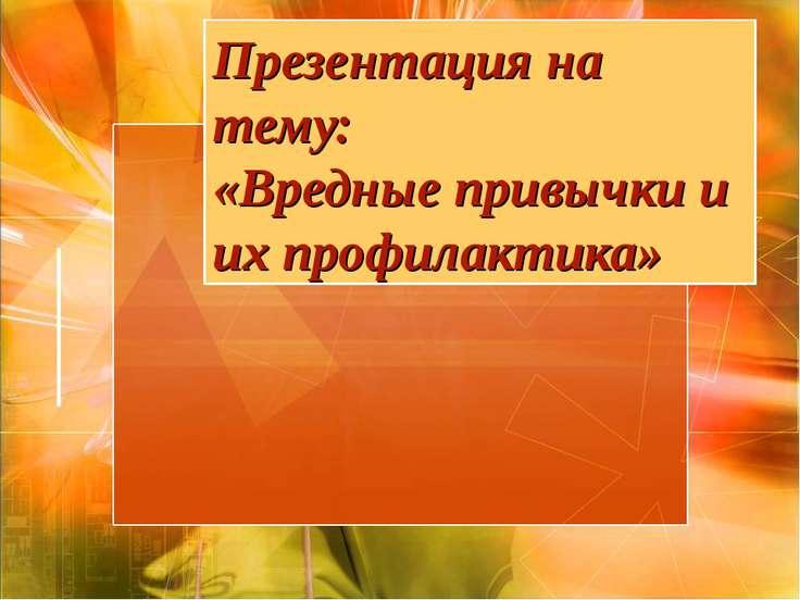 Презентация на тему: «Вредные привычки и их профилактика»