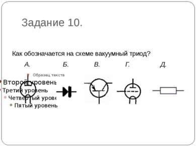 Задание 10. Как обозначается на схеме вакуумный триод? А. Б. В. Г. Д.