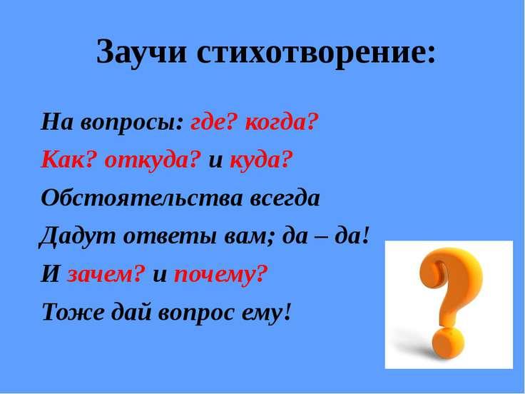 Заучи стихотворение: На вопросы: где? когда? Как? откуда? и куда? Обстоятельс...