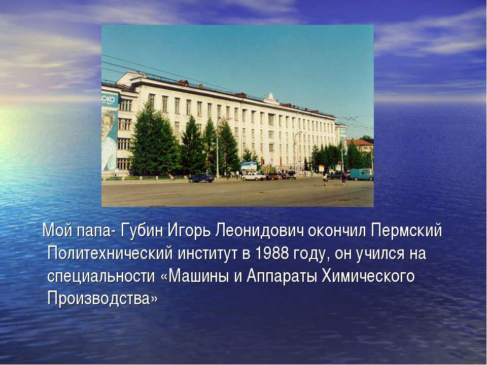 Мой папа- Губин Игорь Леонидович окончил Пермский Политехнический институт в ...
