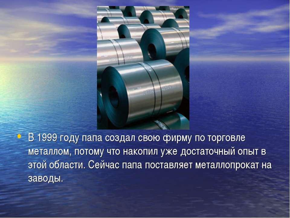 В 1999 году папа создал свою фирму по торговле металлом, потому что накопил у...