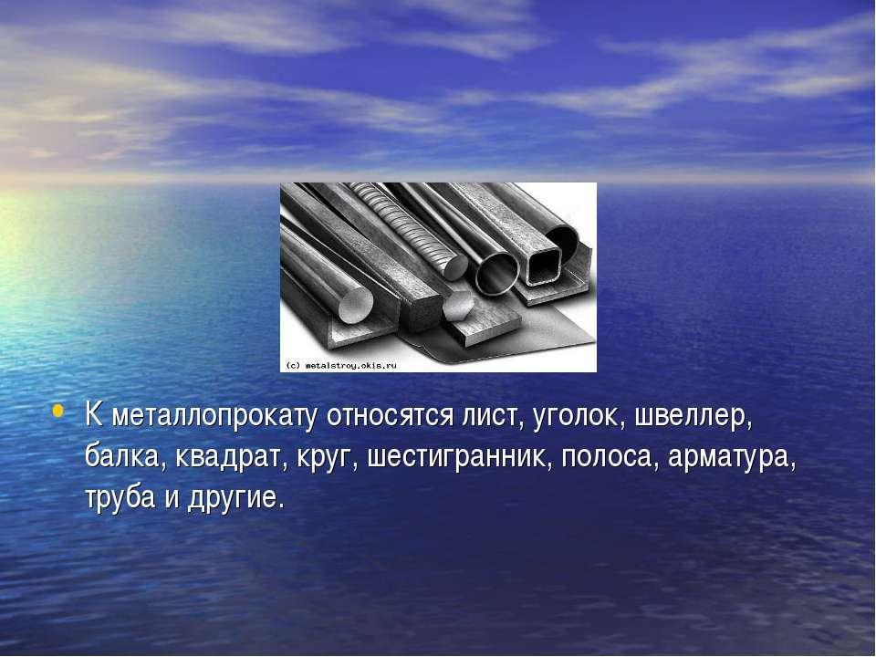 К металлопрокату относятся лист, уголок, швеллер, балка, квадрат, круг, шести...