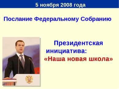 5 ноября 2008 года Президентская инициатива: «Наша новая школа» Послание Феде...