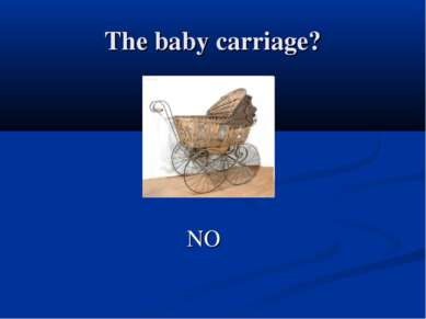 The baby carriage? NO