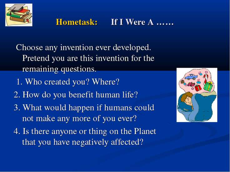 Hometask: If I Were A …… Choose any invention ever developed. Pretend you are...