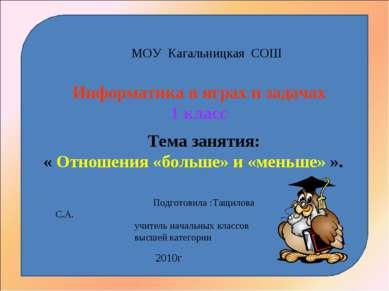 МОУ Кагальницкая СОШ Информатика в играх и задачах 1 класс Тема занятия: « От...