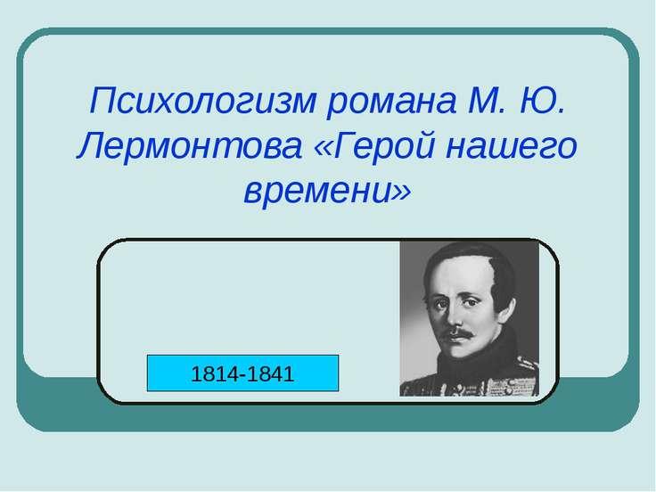 Психологизм романа М. Ю. Лермонтова «Герой нашего времени» 1814-1841