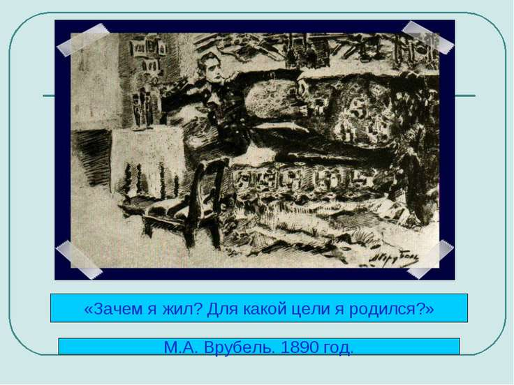 «Зачем я жил? Для какой цели я родился?» М.А. Врубель. 1890 год.
