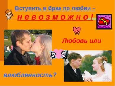 Вступить в брак по любви – н е в о з м о ж н о ! Любовь или влюбленность?