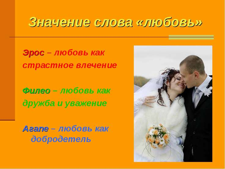 Значение слова «любовь» Эрос – любовь как страстное влечение Филео – любовь к...