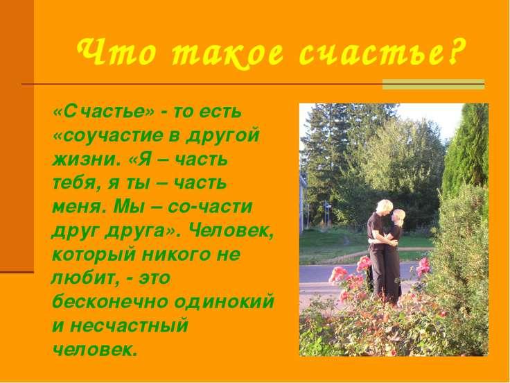 Что такое счастье? «Счастье» - то есть «соучастие в другой жизни. «Я – часть ...