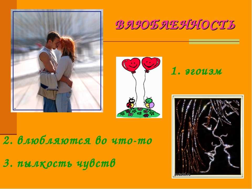 ВЛЮБЛЕННОСТЬ 1. эгоизм 2. влюбляются во что-то 3. пылкость чувств