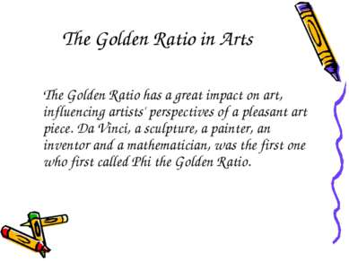 The Golden Ratio in Arts The Golden Ratio has a great impact on art, influenc...