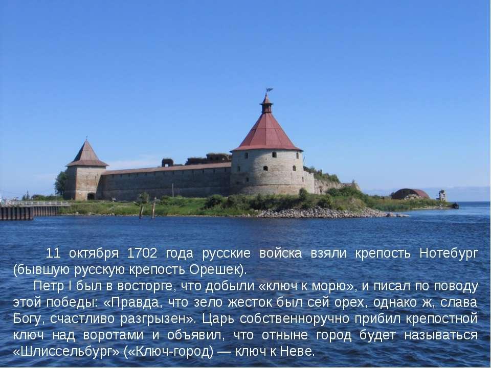 11 октября 1702 года русские войска взяли крепость Нотебург (бывшую русскую к...