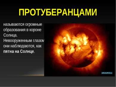 ПРОТУБЕРАНЦАМИ называются огромные образования в короне Солнца. Невооруженным...
