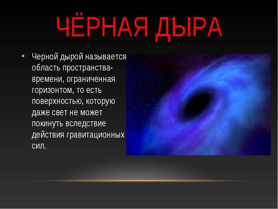 ЧЁРНАЯ ДЫРА Черной дырой называется область пространства-времени, ограниченна...