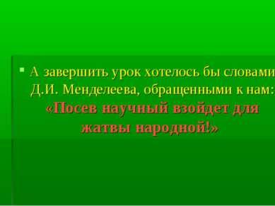 А завершить урок хотелось бы словами Д.И. Менделеева, обращенными к нам: «Пос...