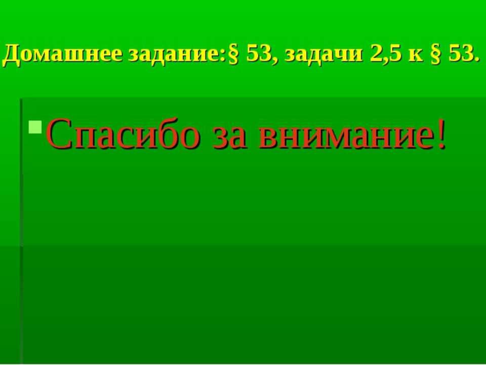 Домашнее задание:§ 53, задачи 2,5 к § 53. Спасибо за внимание!