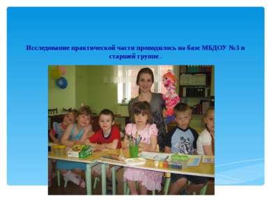 Исследование практической части проводилось на базе МБДОУ №3 в старшей группе .
